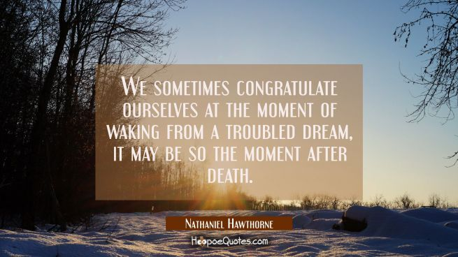 We sometimes congratulate ourselves at the moment of waking from a troubled dream, it may be so the