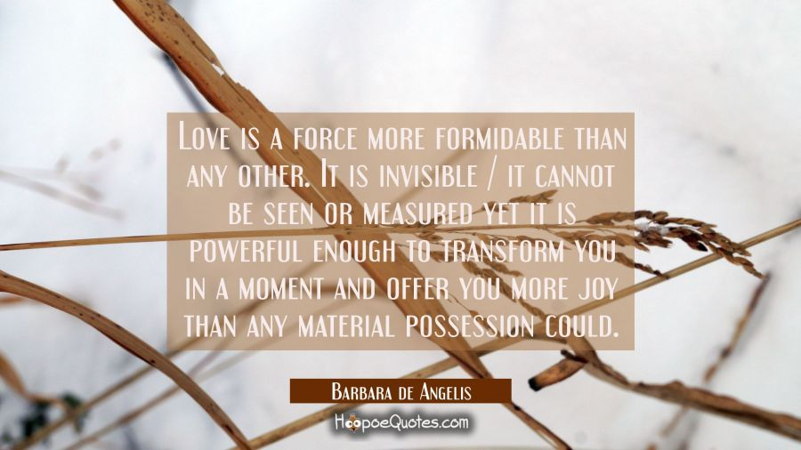 Love is a force more formidable than any other. It is invisible / it cannot be seen or measured yet Barbara de Angelis Quotes