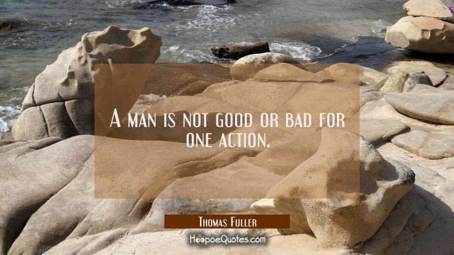 A man is not good or bad for one action. Thomas Fuller Quotes