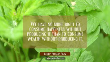 We have no more right to consume happiness without producing it than to consume wealth without prod