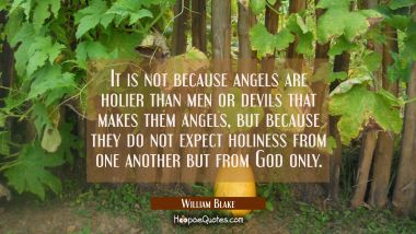 It is not because angels are holier than men or devils that makes them angels but because they do n William Blake Quotes