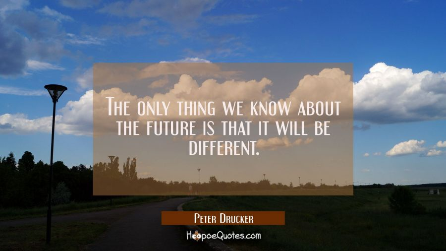 The only thing we know about the future is that it will be different. Peter Drucker Quotes