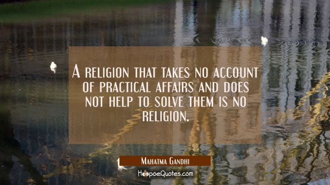 A religion that takes no account of practical affairs and does not help to solve them is no religio