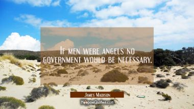If men were angels no government would be necessary. James Madison Quotes