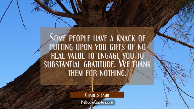 Some people have a knack of putting upon you gifts of no real value to engage you to substantial gr