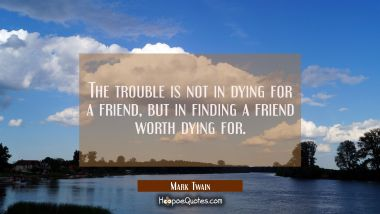 The trouble is not in dying for a friend, but in finding a friend worth dying for.