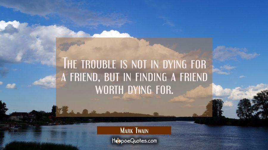 The trouble is not in dying for a friend, but in finding a friend worth dying for. Mark Twain Quotes