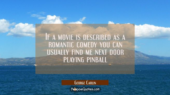 If a movie is described as a romantic comedy you can usually find me next door playing pinball