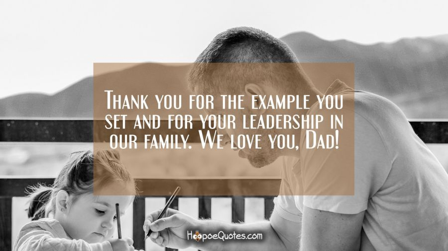 Thank you for the example you set and for your leadership in our family. We love you, Dad! Father's Day Quotes