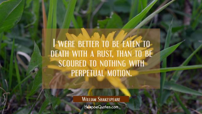 I were better to be eaten to death with a rust than to be scoured to nothing with perpetual motion.