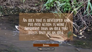 An idea that is developed and put into action is more important than an idea that exists only as an