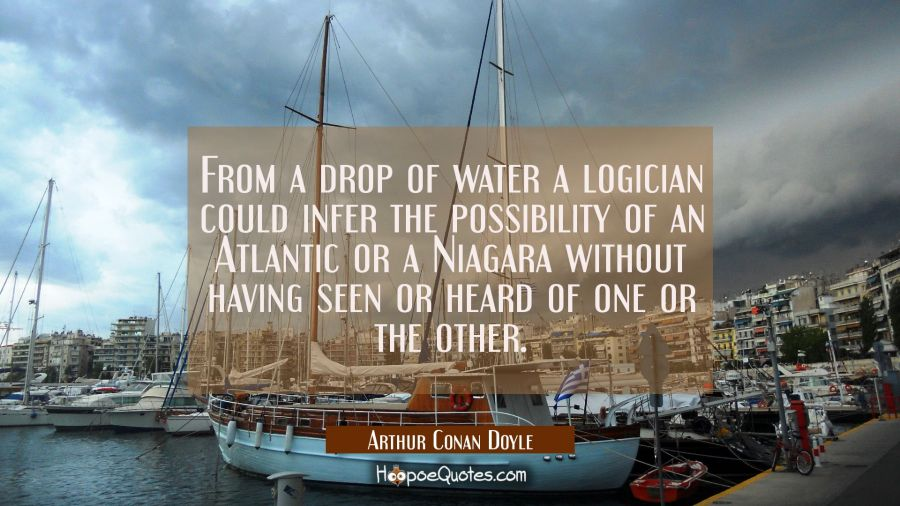 From a drop of water a logician could infer the possibility of an Atlantic or a Niagara without hav Arthur Conan Doyle Quotes