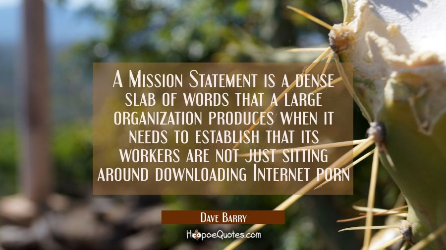 A Mission Statement is a dense slab of words that a large organization produces when it needs to es Dave Barry Quotes