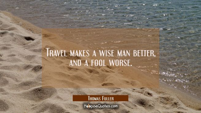 Travel makes a wise man better and a fool worse.