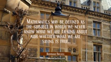 Mathematics may be defined as the subject in which we never know what we are talking about nor whet