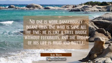 No one is more dangerously insane than one who is sane all the time: he is like a steel bridge without flexibility, and the order of his life is rigid and brittle.