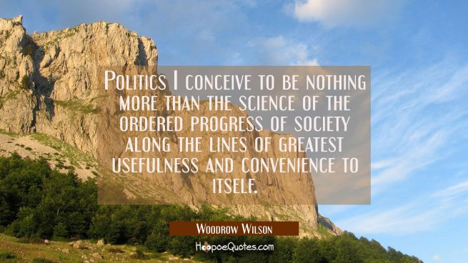 Politics I conceive to be nothing more than the science of the ordered progress of society along th