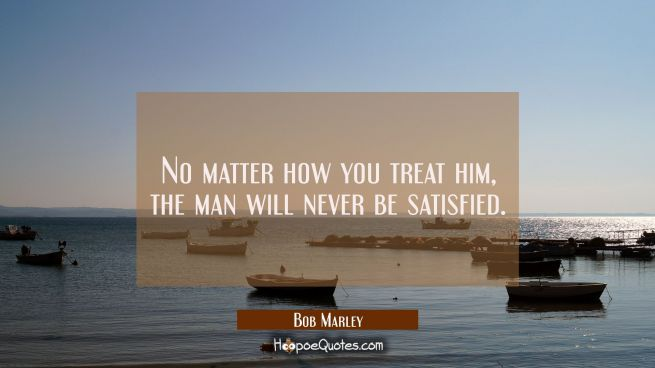 No matter how you treat him, the man will never be satisfied.
