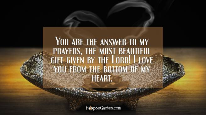 You are the answer to my prayers, the most beautiful gift given by the Lord! I love you from the bottom of my heart.