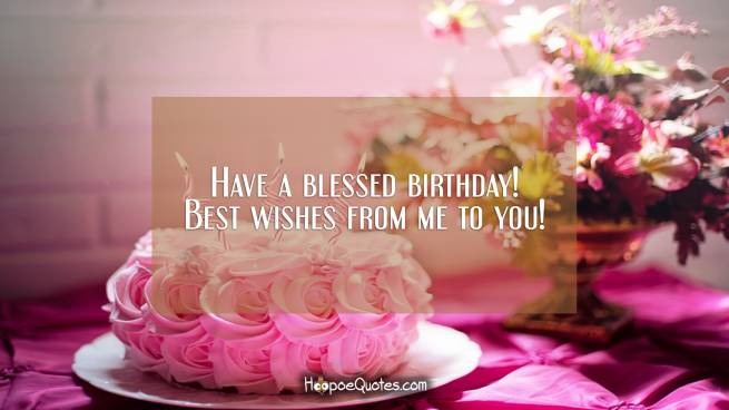 Have a blessed birthday! Best wishes from me to you!