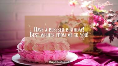 Have a blessed birthday! Best wishes from me to you! Quotes