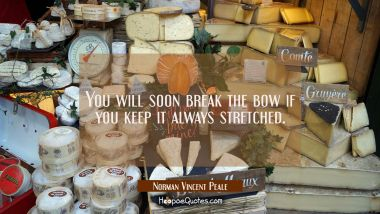 You will soon break the bow if you keep it always stretched.
