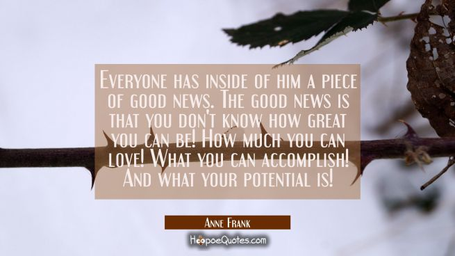Everyone has inside of him a piece of good news. The good news is that you don't know how great you