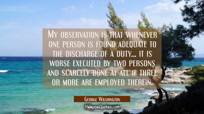My observation is that whenever one person is found adequate to the discharge of a duty... it is wo