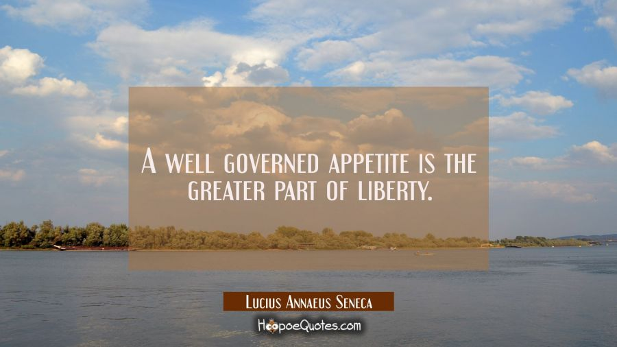 A well governed appetite is the greater part of liberty. Lucius Annaeus Seneca Quotes