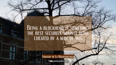 Being a blockhead is sometimes the best security against being cheated by a man of wit.