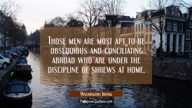Those men are most apt to be obsequious and conciliating abroad who are under the discipline of shr Washington Irving Quotes