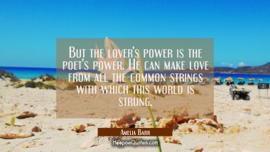 But the lover's power is the poet's power. He can make love from all the common strings with which