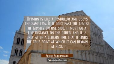 Opinion is like a pendulum and obeys the same law. If it goes past the centre of gravity on one sid