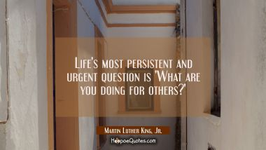 Life's most persistent and urgent question is 'What are you doing for others?' Martin Luther King, Jr. Quotes