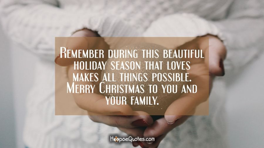 Remember during this beautiful holiday season that love makes all things possible. Merry Christmas to you and your family. Christmas Quotes