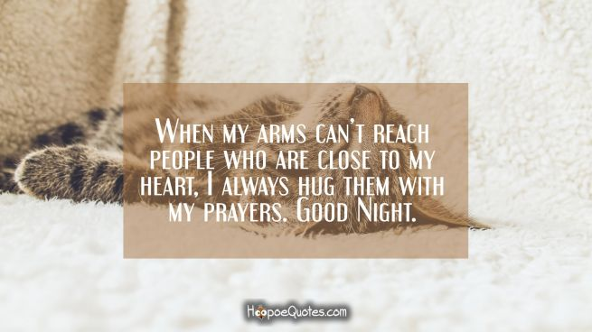 When my arms can't reach people who are close to my heart, I always hug them with my prayers. Good Night.
