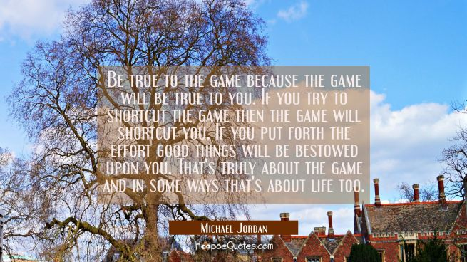 Be true to the game because the game will be true to you. If you try to shortcut the game then the