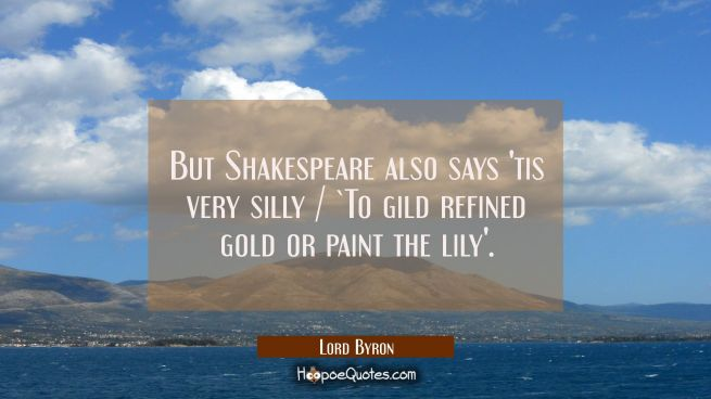 But Shakespeare also says 'tis very silly / `To gild refined gold or paint the lily'.
