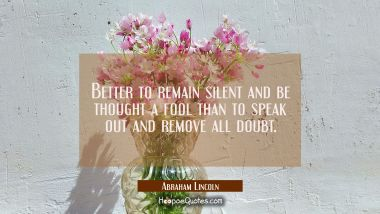 Better to remain silent and be thought a fool than to speak out and remove all doubt. Abraham Lincoln Quotes