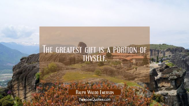 The greatest gift is a portion of thyself.