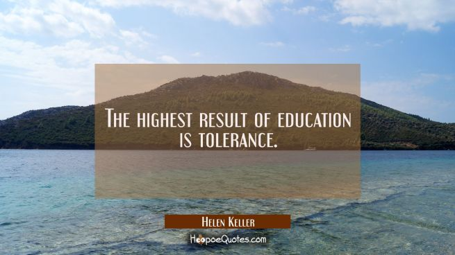 The highest result of education is tolerance.