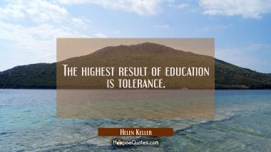 The highest result of education is tolerance. Helen Keller Quotes