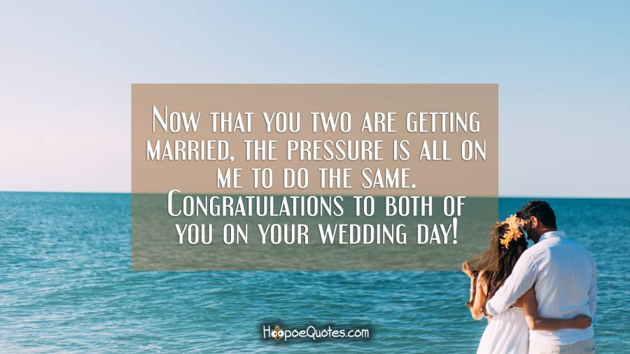 Now that you two are getting married, the pressure is all on me to do the same. Congratulations to both of you on your wedding day! Wedding Quotes