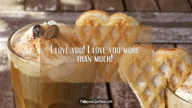 I love you! I love you more than much!