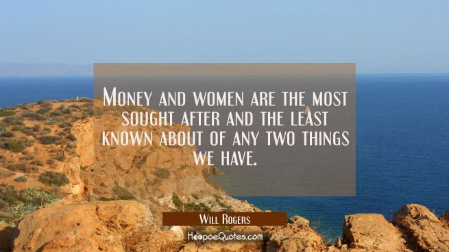 Money and women are the most sought after and the least known about of any two things we have.