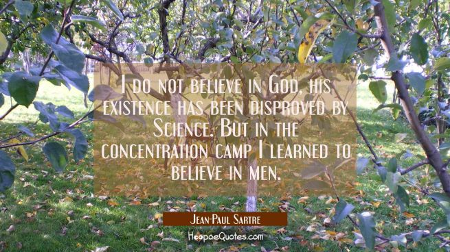 I do not believe in God, his existence has been disproved by Science. But in the concentration camp