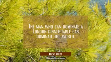 The man who can dominate a London dinner-table can dominate the world.