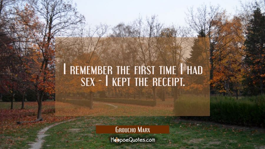 Funny Quote of the Day - I remember the first time I had sex - I kept the receipt. - Groucho Marx