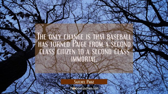 The only change is that baseball has turned Paige from a second class citizen to a second class imm