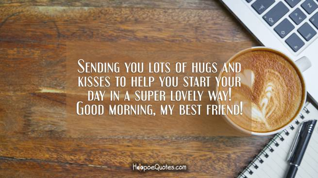 Sending you lots of hugs and kisses to help you start your day in a super lovely way! Good morning, my best friend!
